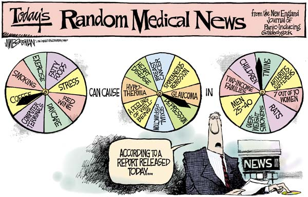 A single panel comic with the headline, ''Today's Random Medical News from the New England Journal of Panic-Inducing Gobbledygook''. The panel shows a news reporter with his finger on a probability spinner saying, ''According to a report released today...''. Above the reporter are three probability spinners. The first spinner's options are: Exercise, Fatty Foods, Stress, Red Wine, Daycare, Computer Terminals, Coffee, and Smoking. Between the first and second spinner are the words, ''can cause''. The second spinner's options are: Breast Cancer, Spontaneous Remission, Glaucoma, Depression, Sexual Dysfunction, A feeling of well-being, Hypothermia, and Heart Disease. Between the second and third spinner is the word, ''in''. The third spinner's options are: Twins, Arthritis Sufferers, 7 out of 10 women, Rats, Overweight Smokers, Men 25-40, Two-Income Families, and Children.